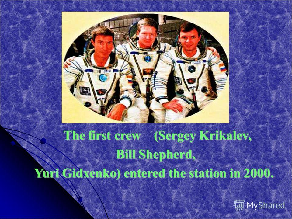 The first crew (Sergey Krikalev, The first crew (Sergey Krikalev, Bill Shepherd, Bill Shepherd, Yuri Gidxenko) entered the station in 2000.