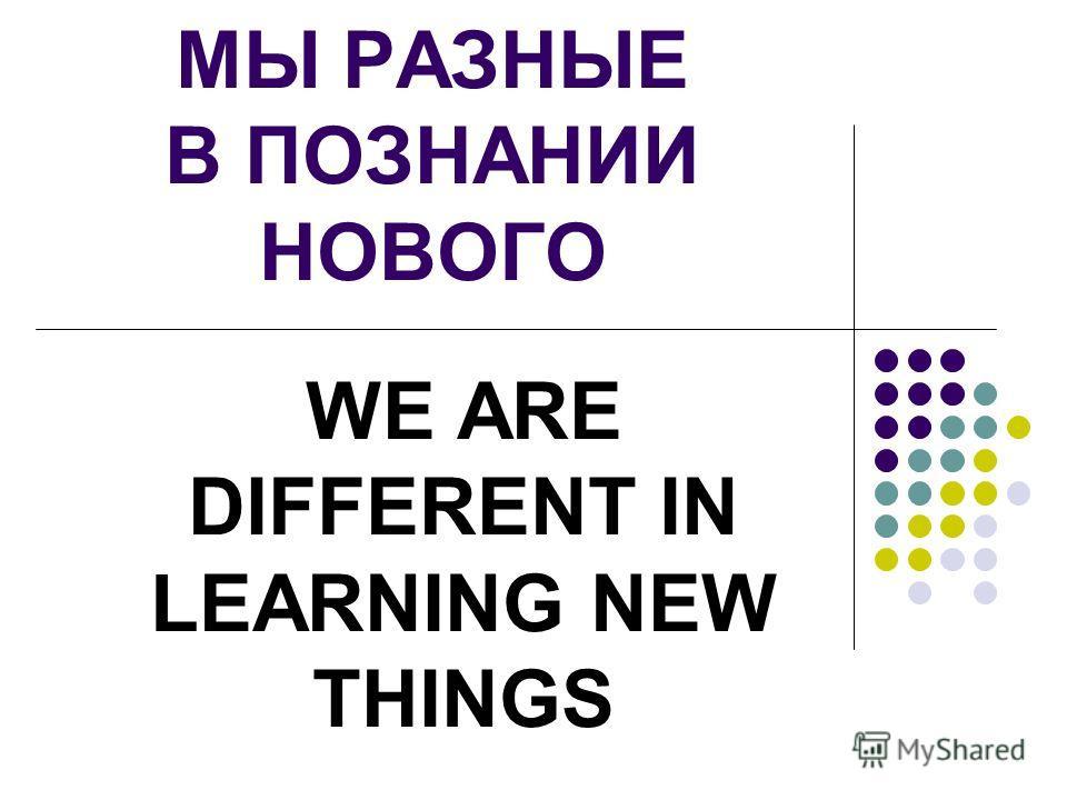 МЫ РАЗНЫЕ В ПОЗНАНИИ НОВОГО WE ARE DIFFERENT IN LEARNING NEW THINGS