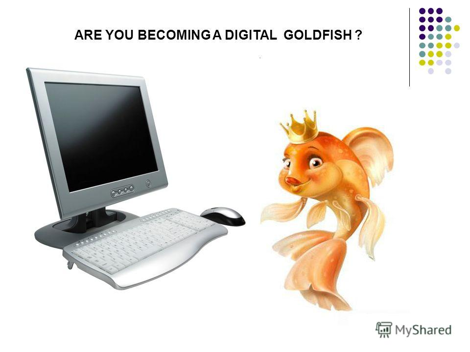 ARE YOU BECOMING A DIGITAL GOLDFISH ?