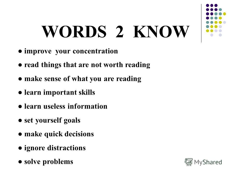 WORDS 2 KNOW improve your concentration read things that are not worth reading make sense of what you are reading learn important skills learn useless information set yourself goals make quick decisions ignore distractions solve problems