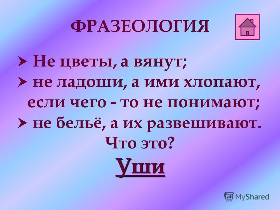 ФРАЗЕОЛОГИЯ Не цветы, а вянут; не ладоши, а ими хлопают, если чего - то не понимают; не бельё, а их развешивают. Что это?Уши