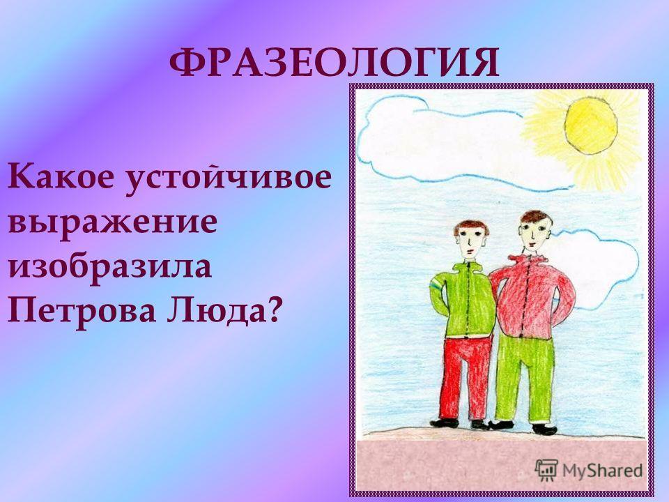 ФРАЗЕОЛОГИЯ Какое устойчивое выражение изобразила Петрова Люда?