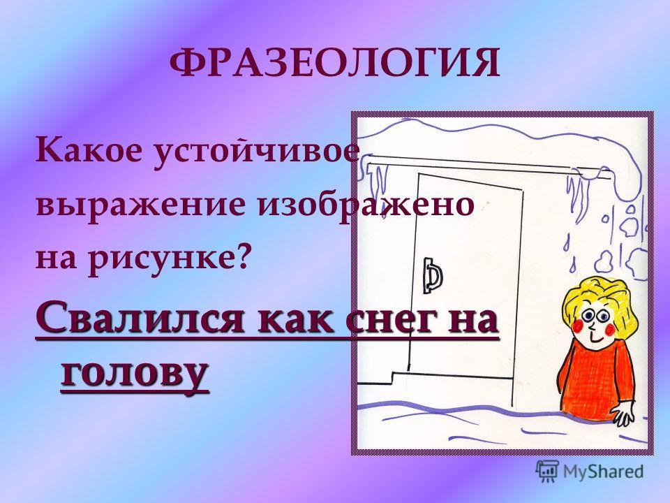 ФРАЗЕОЛОГИЯ Какое устойчивое выражение изображено на рисунке? Свалился как снег на голову