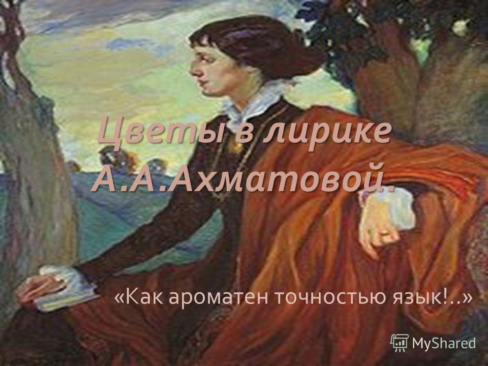 Цветы в лирике А. А. Ахматовой. « Как ароматен точностью язык !..»
