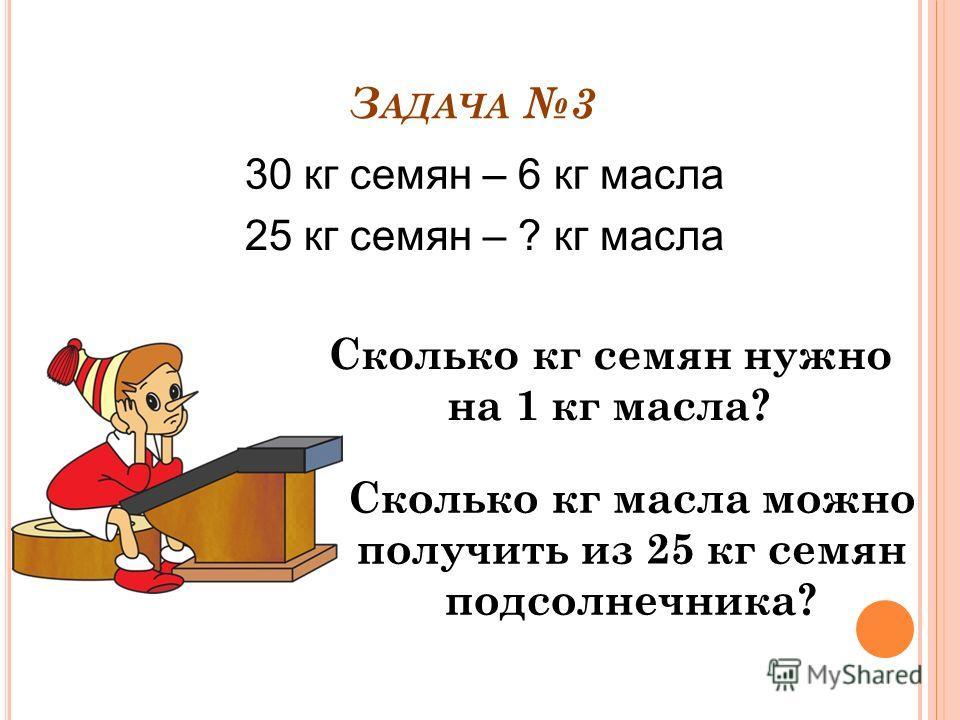 З АДАЧА 3 30 кг семян – 6 кг масла 25 кг семян – ? кг масла Сколько кг масла можно получить из 25 кг семян подсолнечника? Сколько кг семян нужно на 1 кг масла?
