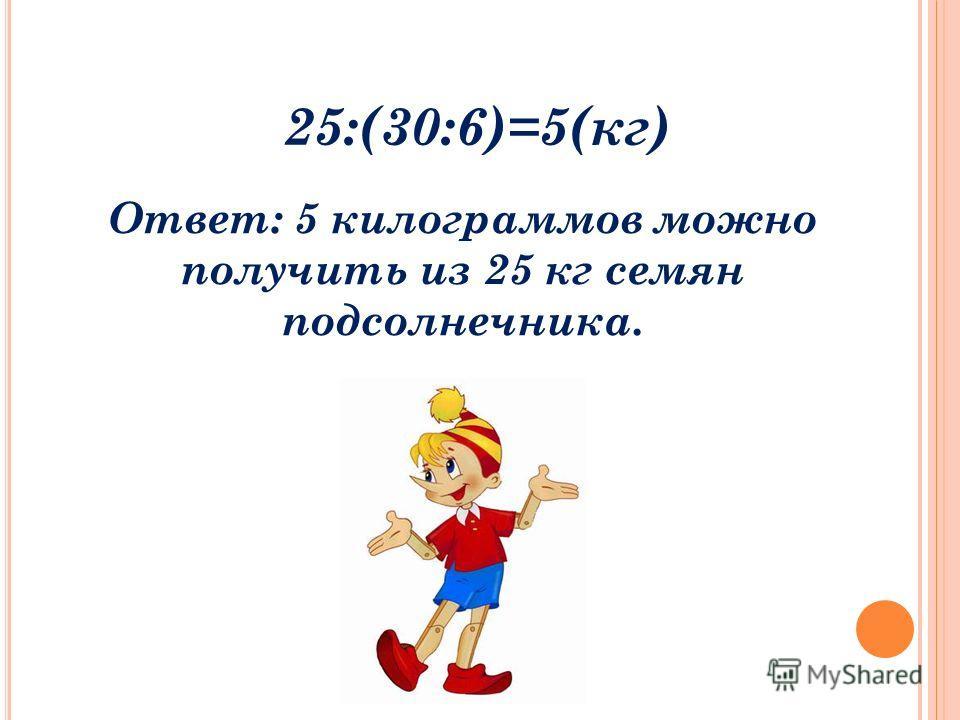 25:(30:6)=5(кг) Ответ: 5 килограммов можно получить из 25 кг семян подсолнечника.