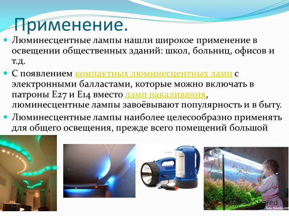 Применение. Люминесцентные лампы нашли широкое применение в освещении общественных зданий: школ, больниц, офисов и т.д. С появлением компактных люминесцентных ламп с электронными балластами, которые можно включать в патроны E27 и E14 вместо ламп нака