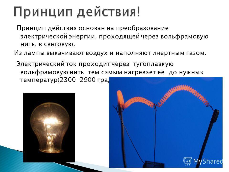 Принцип действия основан на преобразование электрической энергии, проходящей через вольфрамовую нить, в световую. Из лампы выкачивают воздух и наполняют инертным газом. Электрический ток проходит через тугоплавкую вольфрамовую нить тем самым нагревае