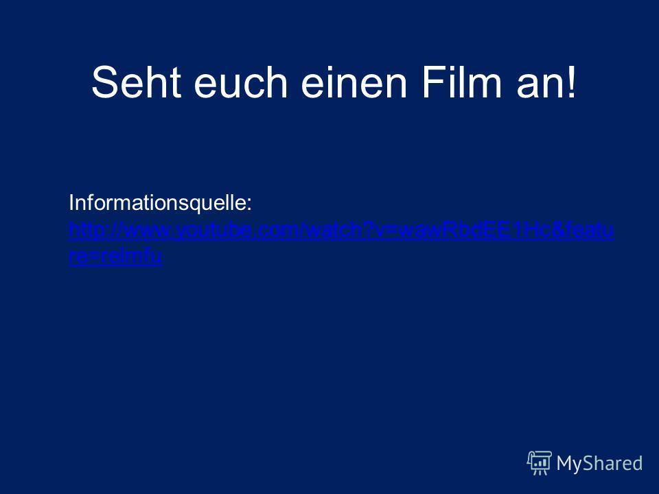 Informationsquelle: http://www.youtube.com/watch?v=wawRbdEE1Hc&featu re=relmfu Seht euch einen Film an!