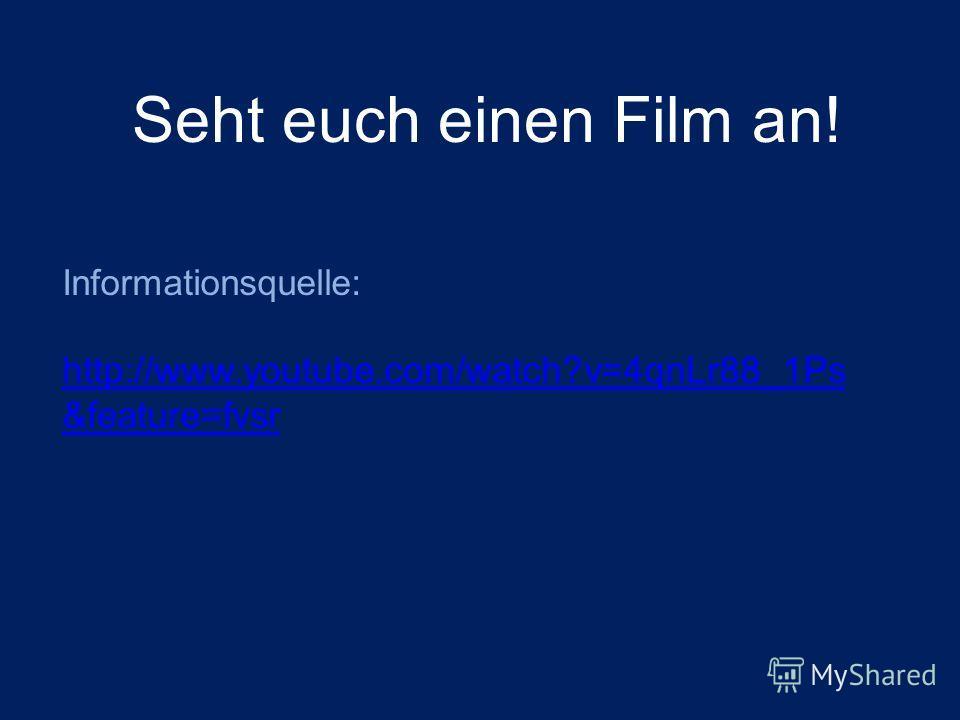 Informationsquelle: http://www.youtube.com/watch?v=4qnLr88_1Ps &feature=fvsr Seht euch einen Film an!