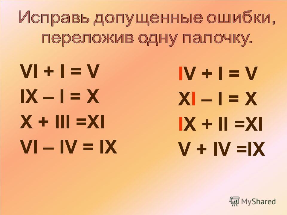 VI + I = V IX – I = X X + III =XI VI – IV = IX IV + I = V XI – I = X IX + II =XI V + IV =IX