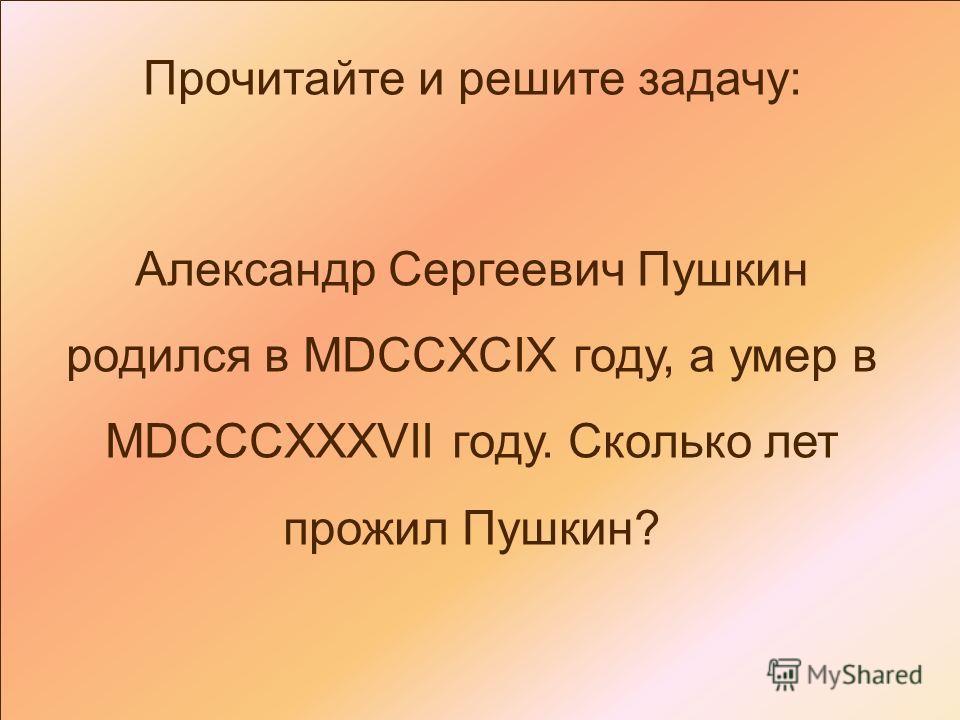 Прочитайте и решите задачу: Александр Сергеевич Пушкин родился в MDCCXCIX году, а умер в MDCCCXXXVII году. Сколько лет прожил Пушкин?
