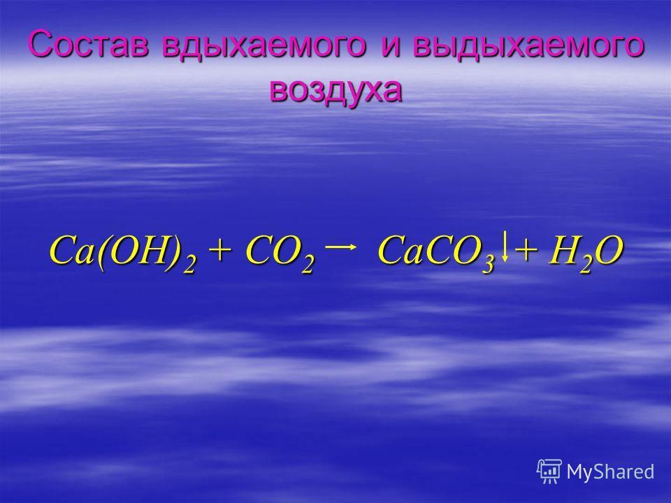 Состав вдыхаемого и выдыхаемого воздуха Ca(OH) 2 + CO 2 CaCO 3 + H 2 O