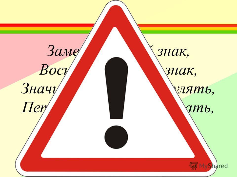 Замечательный знак, Восклицательный знак, Значит можно здесь гулять, Петь, кричать, озорничать, Или бегать босиком, Или ехать с ветерком!