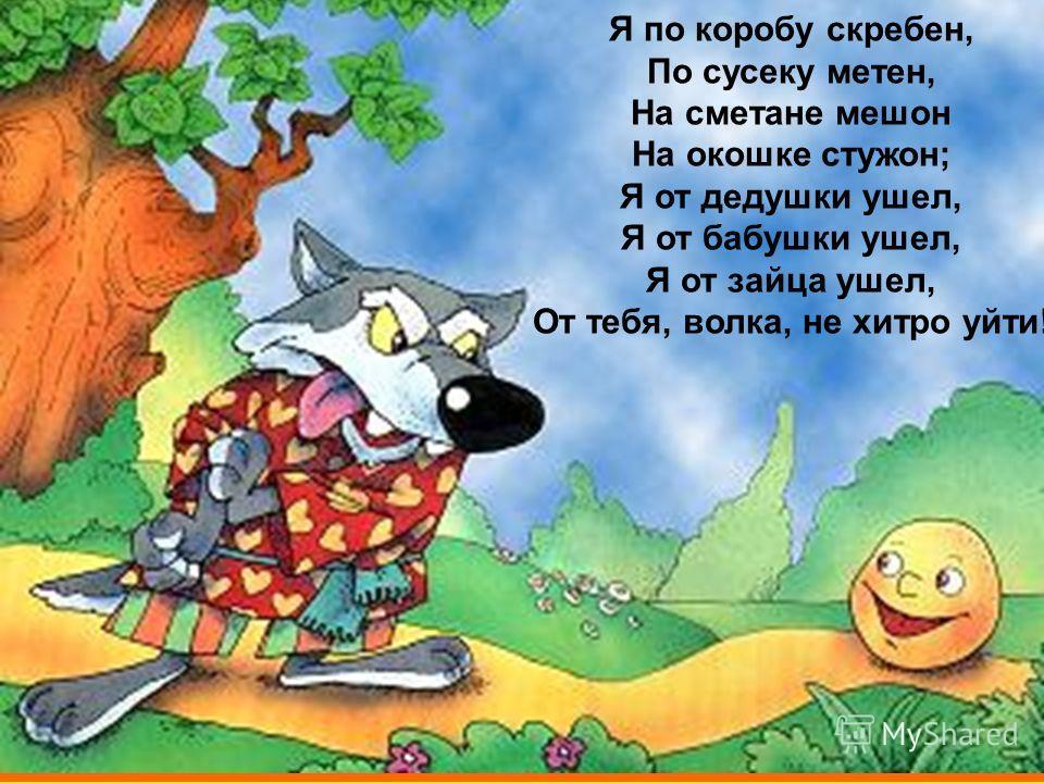 Я по коробу скребен, По сусеку метен, На сметане мешон На окошке стужон; Я от дедушки ушел, Я от бабушки ушел, Я от зайца ушел, От тебя, волка, не хитро уйти!
