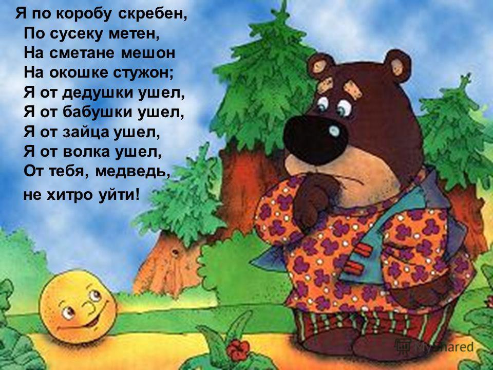 Я по коробу скребен, По сусеку метен, На сметане мешон На окошке стужон; Я от дедушки ушел, Я от бабушки ушел, Я от зайца ушел, Я от волка ушел, От тебя, медведь, не хитро уйти!