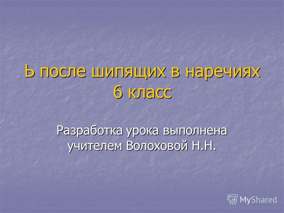 Ь после шипящих в наречиях 6 класс Разработка урока выполнена учителем Волоховой Н.Н.