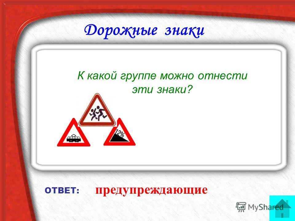 Дорожные знаки К какой группе можно отнести эти знаки? ОТВЕТ: предупреждающие