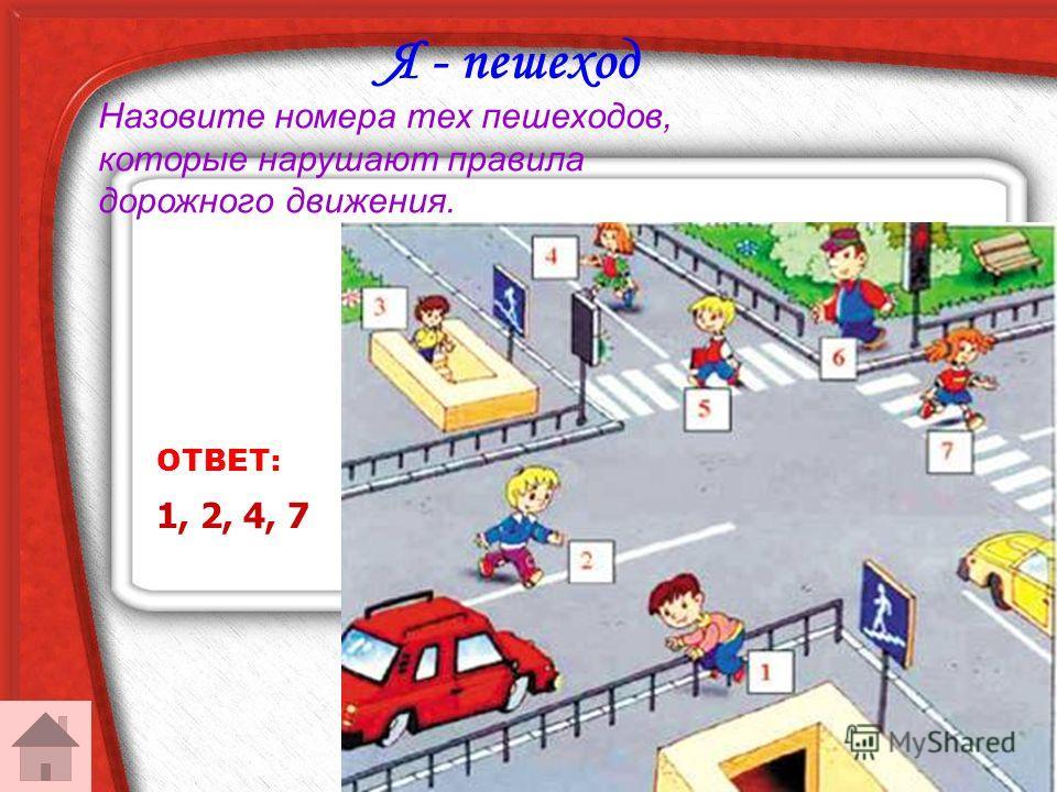 Я - пешеход ОТВЕТ: 1, 2, 4, 7 Назовите номера тех пешеходов, которые нарушают правила дорожного движения.