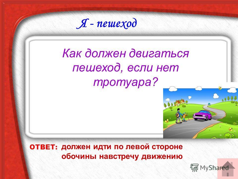 ОТВЕТ: должен идти по левой стороне обочины навстречу движению Я - пешеход Как должен двигаться пешеход, если нет тротуара?