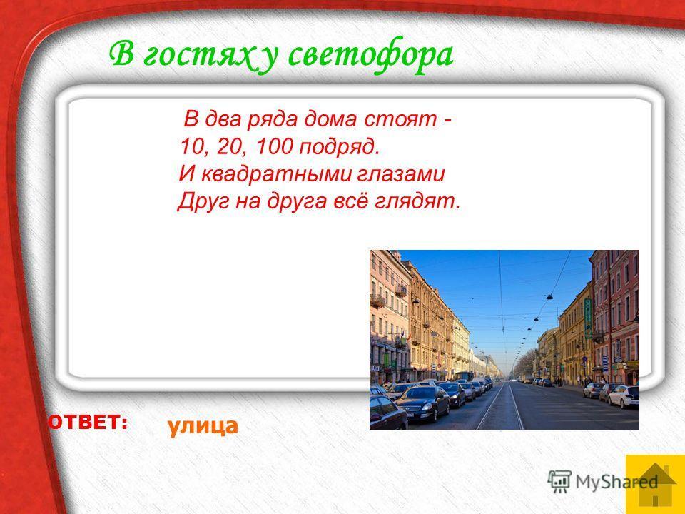 ОТВЕТ: улица В гостях у светофора В два ряда дома стоят - 10, 20, 100 подряд. И квадратными глазами Друг на друга всё глядят.