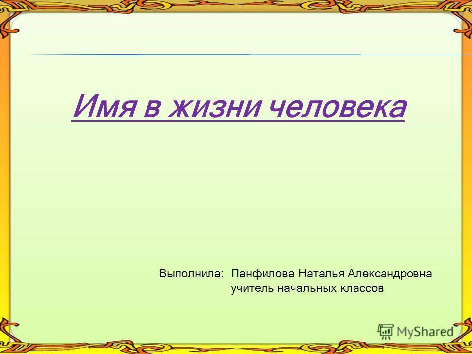 Имя в жизни человека Выполнила: Панфилова Наталья Александровна учитель начальных классов