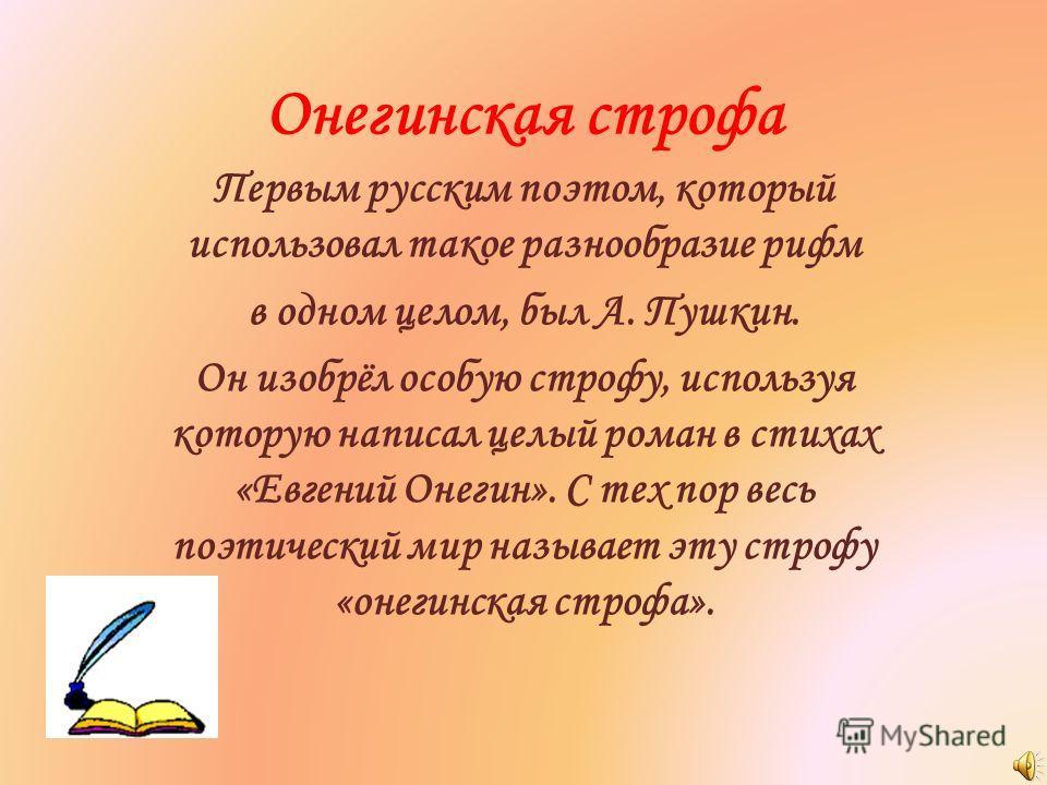 Онегинская строфа Первым русским поэтом, который использовал такое разнообразие рифм в одном целом, был А. Пушкин. Он изобрёл особую строфу, используя которую написал целый роман в стихах «Евгений Онегин». С тех пор весь поэтический мир называет эту