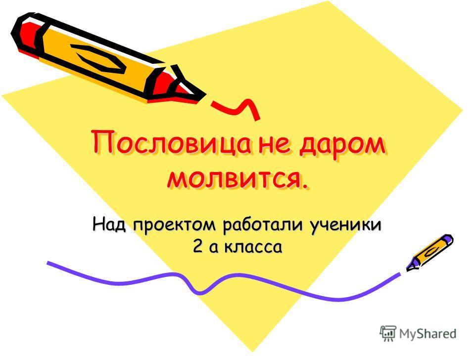 Пословица не даром молвится. Над проектом работали ученики 2 а класса