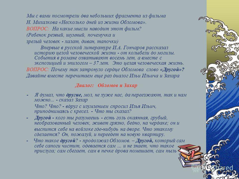 Мы с вами посмотрели два небольших фрагмента из фильма Н. Михалкова «Несколько дней из жизни Обломова». ВОПРОС: На какие мысли наводит этот фильм? (Ребенок резвый, шумный, почемучка и зрелый человек - халат, диван, тапочки) Впервые в русской литерату