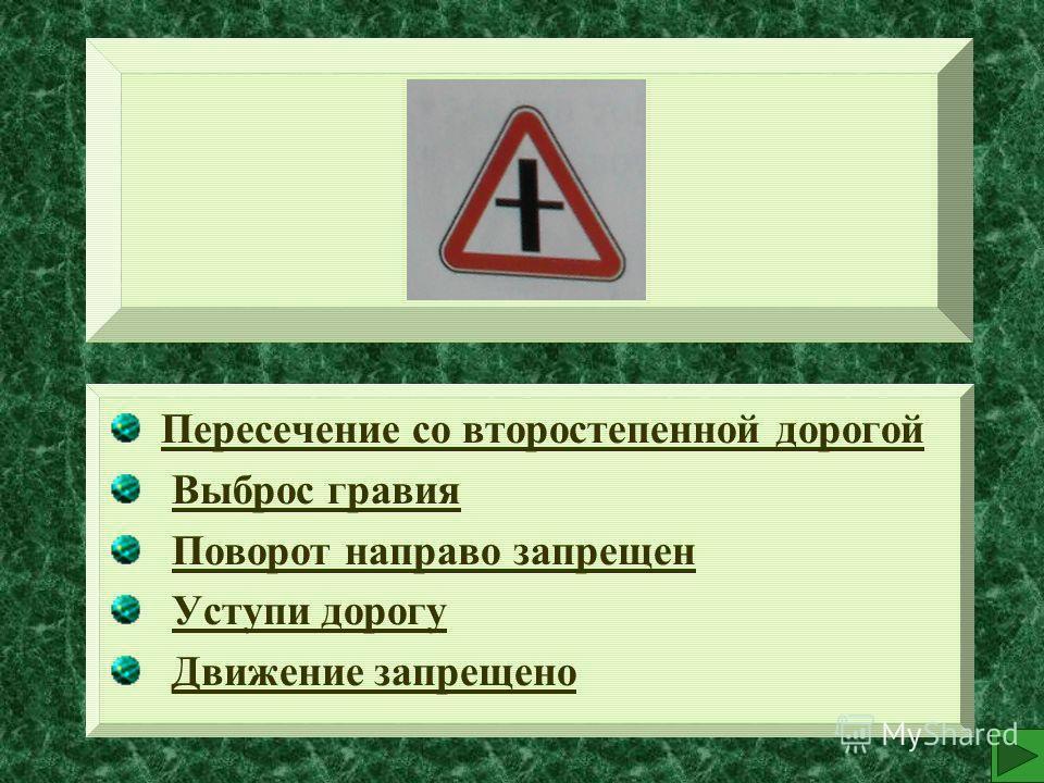 Пересечение со второстепенной дорогой Выброс гравия Поворот направо запрещен Уступи дорогу Движение запрещено