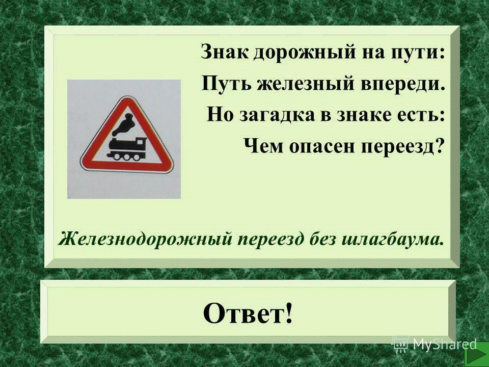 Ответ! Знак дорожный на пути: Путь железный впереди. Но загадка в знаке есть: Чем опасен переезд? Железнодорожный переезд без шлагбаума.