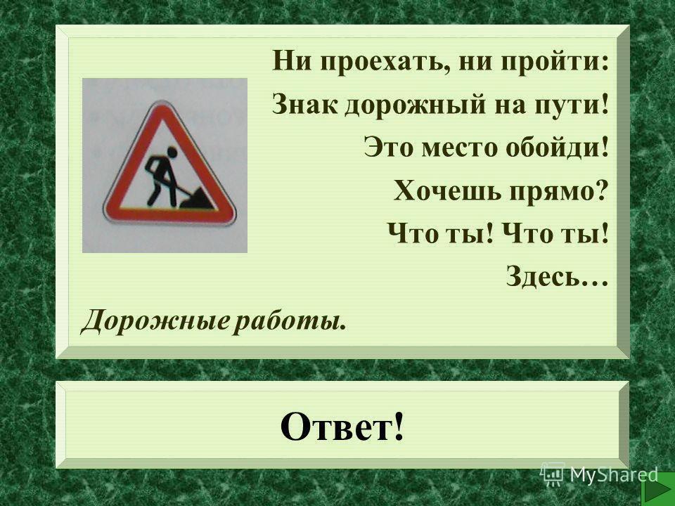 Ответ! Ни проехать, ни пройти: Знак дорожный на пути! Это место обойди! Хочешь прямо? Что ты! Здесь… Дорожные работы.
