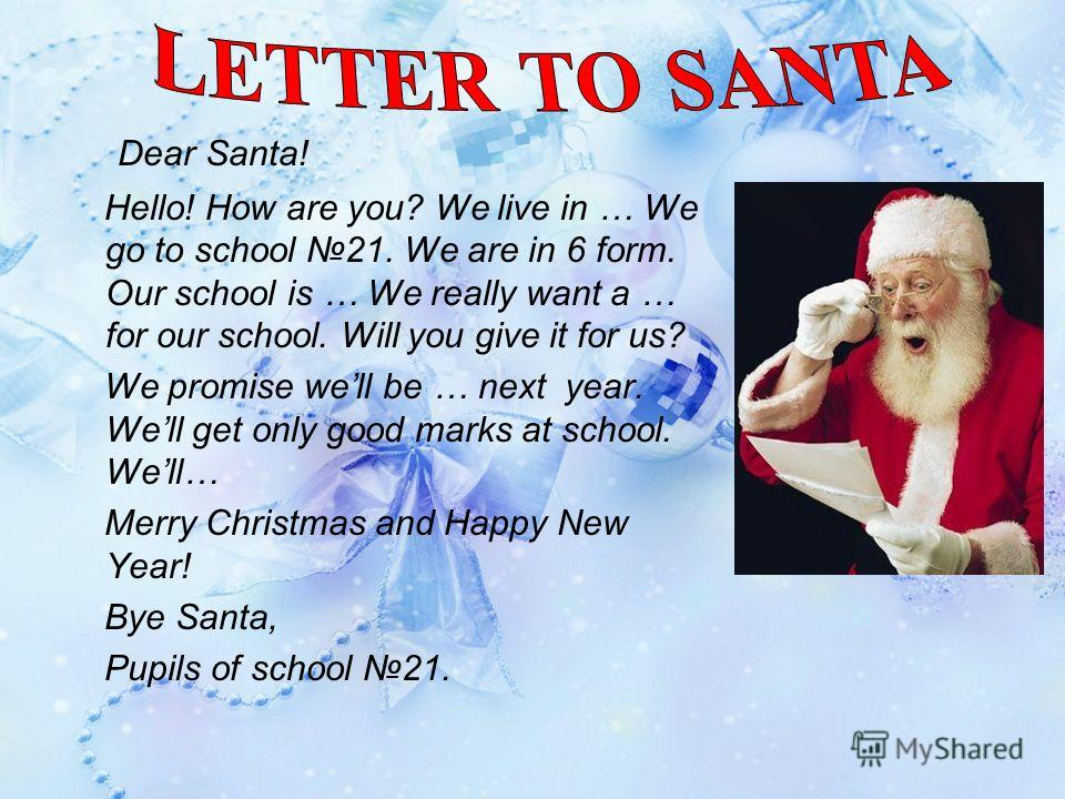 Dear Santa! Hello! How are you? We live in … We go to school 21. We are in 6 form. Our school is … We really want a … for our school. Will you give it for us? We promise well be … next year. Well get only good marks at school. Well… Merry Christmas a