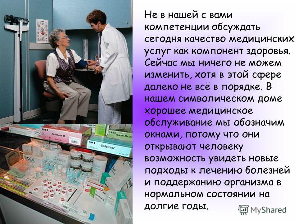 Не в нашей с вами компетенции обсуждать сегодня качество медицинских услуг как компонент здоровья. Сейчас мы ничего не можем изменить, хотя в этой сфере далеко не всё в порядке. В нашем символическом доме хорошее медицинское обслуживание мы обозначим