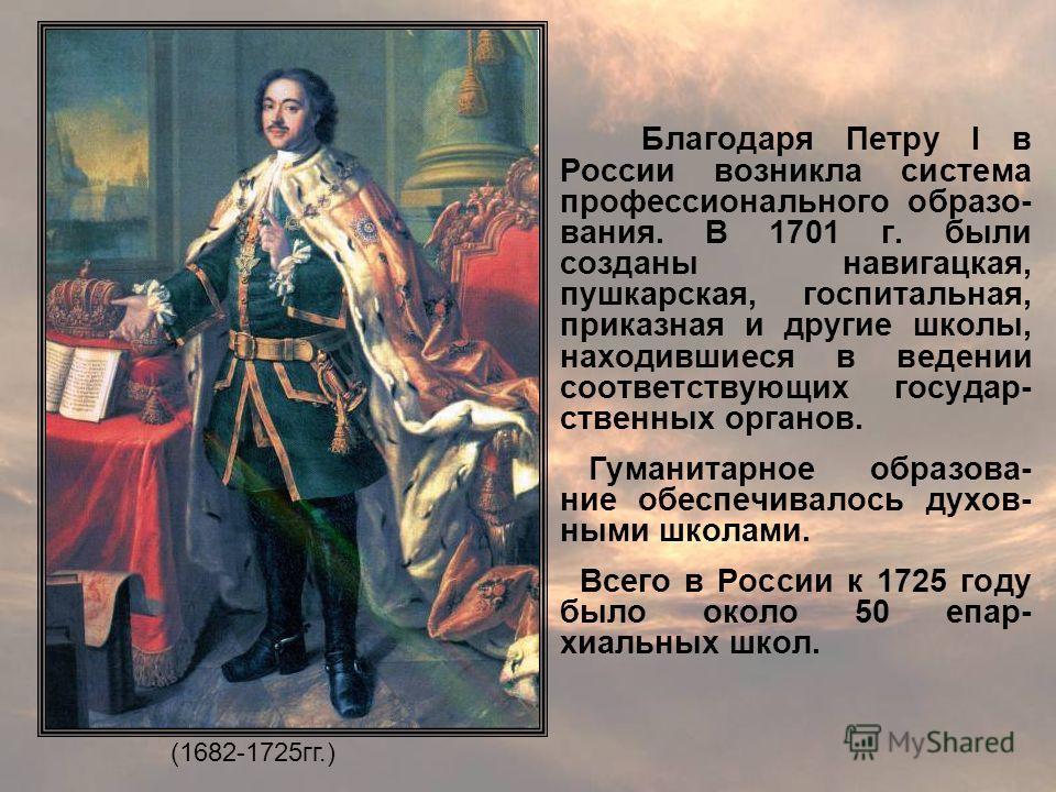 Благодаря Петру I в России возникла система профессионального образо- вания. В 1701 г. были созданы навигацкая, пушкарская, госпитальная, приказная и другие школы, находившиеся в ведении соответствующих государ- ственных органов. Гуманитарное образов