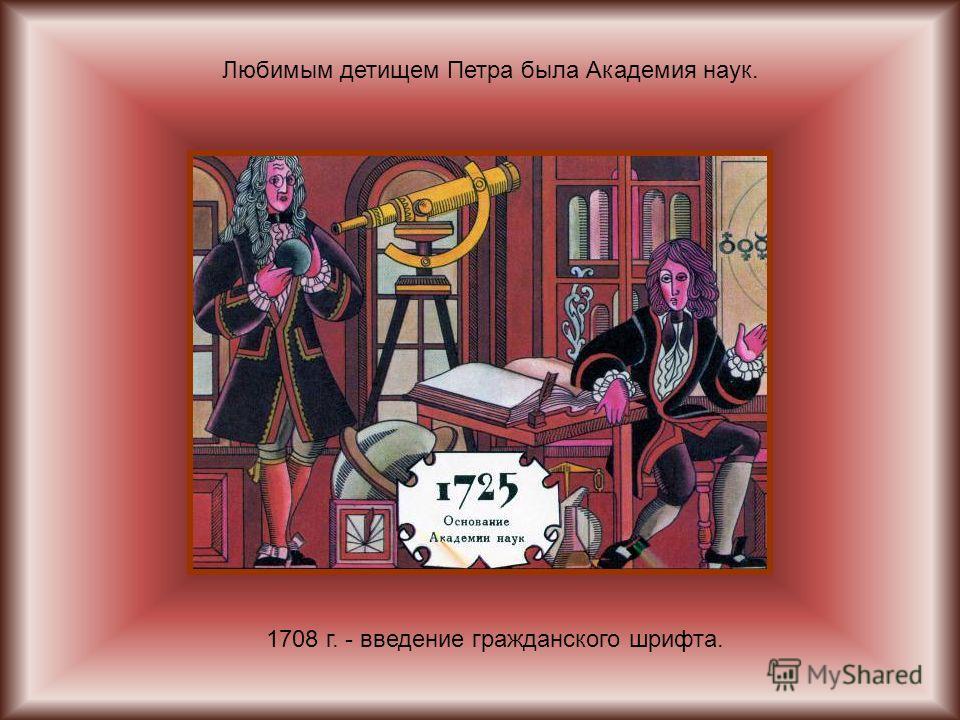 1708 г. - введение гражданского шрифта. Любимым детищем Петра была Академия наук.