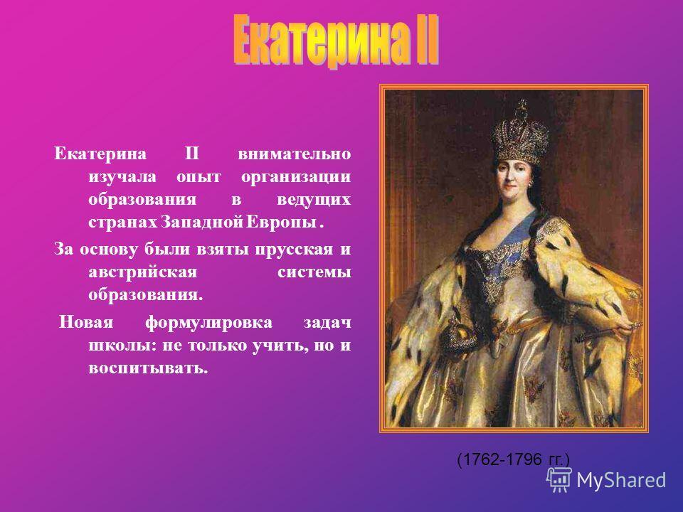 Екатерина II внимательно изучала опыт организации образования в ведущих странах Западной Европы. За основу были взяты прусская и австрийская системы образования. Новая формулировка задач школы: не только учить, но и воспитывать. (1762-1796 гг.)