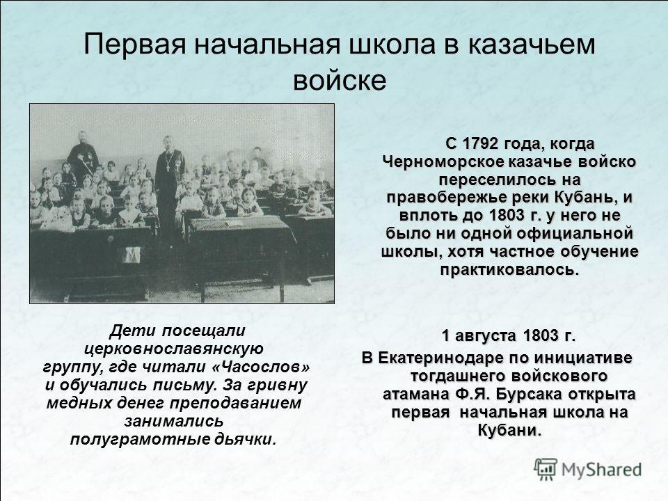 Первая начальная школа в казачьем войске С 1792 года, когда Черноморское казачье войско переселилось на правобережье реки Кубань, и вплоть до 1803 г. у него не было ни одной официальной школы, хотя частное обучение практиковалось. 1 августа 1803 г. 1