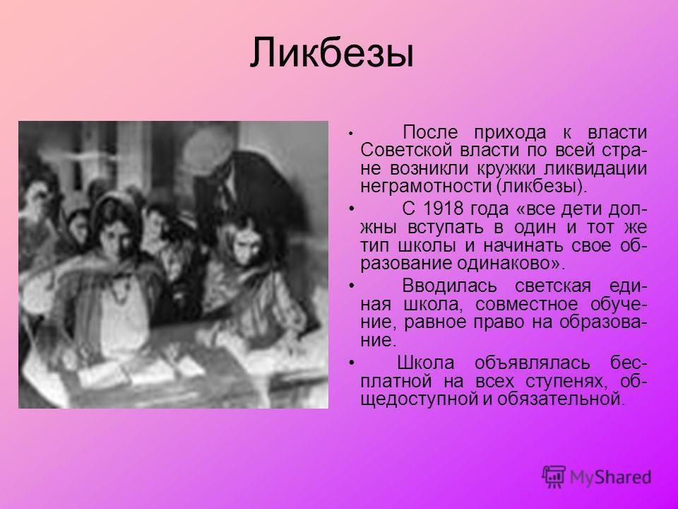 Ликбезы После прихода к власти Советской власти по всей стра- не возникли кружки ликвидации неграмотности (ликбезы). С 1918 года «все дети дол- жны вступать в один и тот же тип школы и начинать свое об- разование одинаково». Вводилась светская еди- н