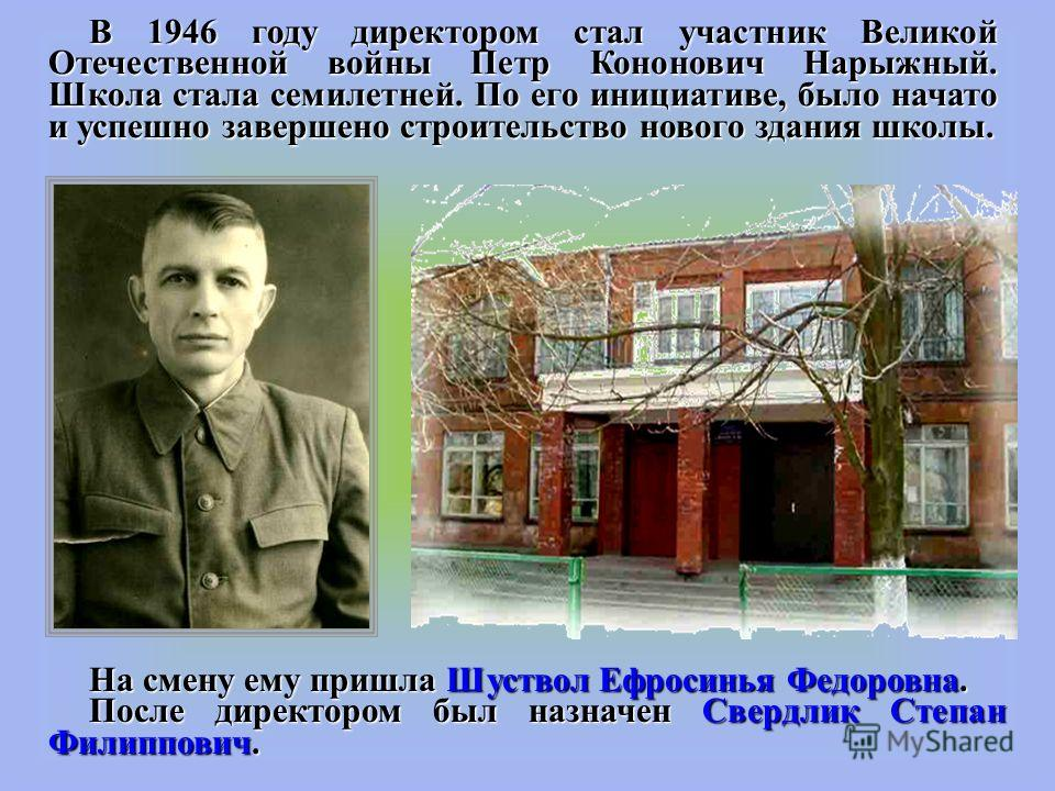 В 1946 году директором стал участник Великой Отечественной войны Петр Кононович Нарыжный. Школа стала семилетней. По его инициативе, было начато и успешно завершено строительство нового здания школы. На смену ему пришла Шуствол Ефросинья Федоровна. П