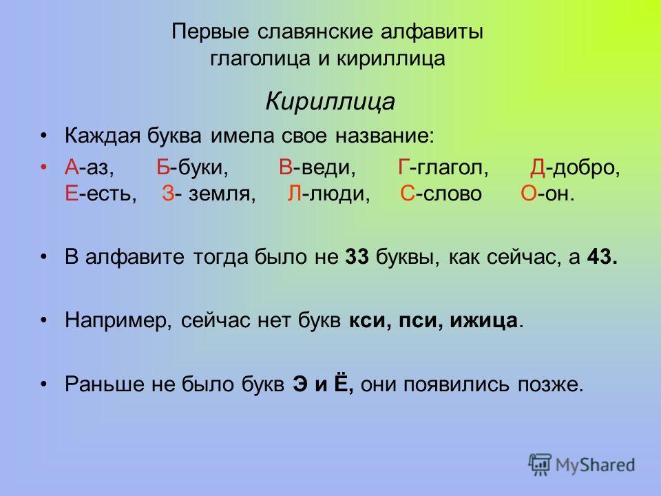 Кириллица Каждая буква имела свое название: А-аз, Б-буки, В-веди, Г-глагол, Д-добро, Е-есть, З- земля, Л-люди, С-слово О-он. В алфавите тогда было не 33 буквы, как сейчас, а 43. Например, сейчас нет букв кси, пси, ижица. Раньше не было букв Э и Ё, он