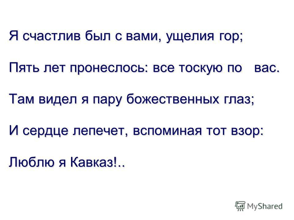Я счастлив был с вами, ущелия гор; Пять лет пронеслось: все тоскую по вас. Там видел я пару божественных глаз; И сердце лепечет, вспоминая тот взор: Люблю я Кавказ!..