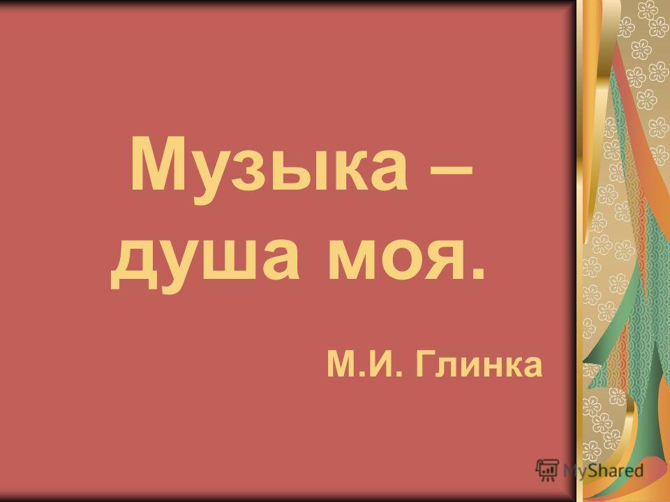 Музыка – душа моя. М.И. Глинка