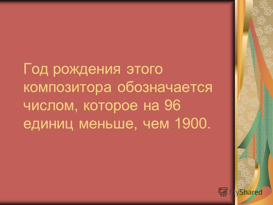 Год рождения этого композитора обозначается числом, которое на 96 единиц меньше, чем 1900.
