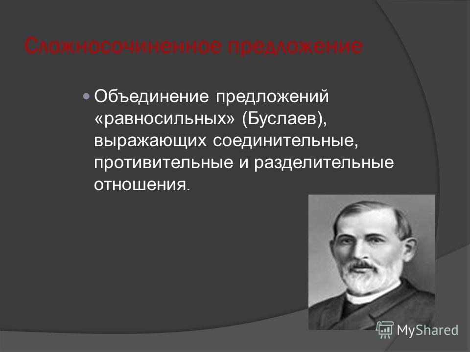 Сложносочиненное предложение Объединение предложений «равносильных» (Буслаев), выражающих соединительные, противительные и разделительные отношения.