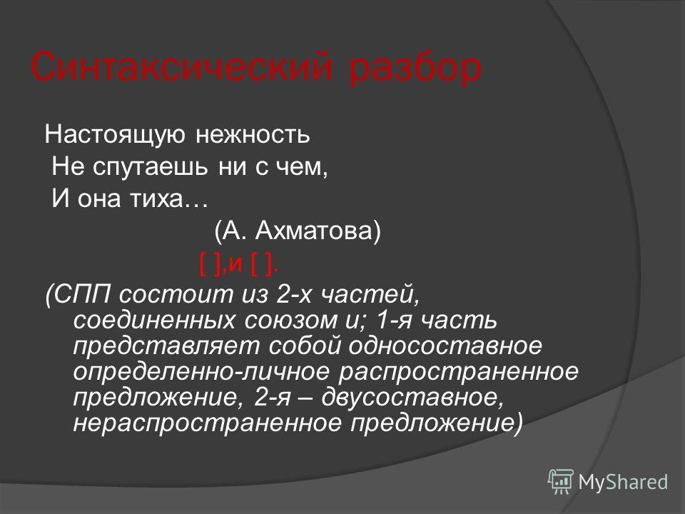 Синтаксический разбор Настоящую нежность Не спутаешь ни с чем, И она тиха… (А. Ахматова) [ ],и [ ]. (СПП состоит из 2-х частей, соединенных союзом и; 1-я часть представляет собой односоставное определенно-личное распространенное предложение, 2-я – дв