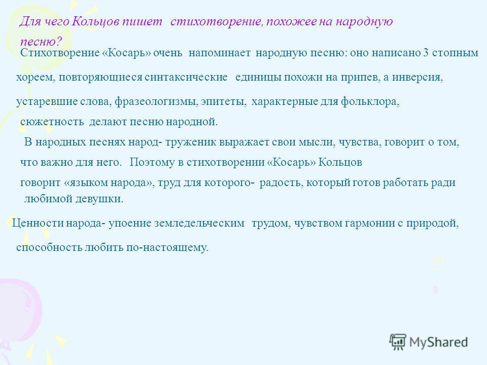 Для чего Кольцов пишетстихотворение, похожее на народную песню? Стихотворение «Косарь» очень напоминаетнародную песню: оно написано 3 стопным хореем, повторяющиеся синтаксическиеединицы похожи на припев, а инверсия, устаревшие слова, фразеологизмы, э