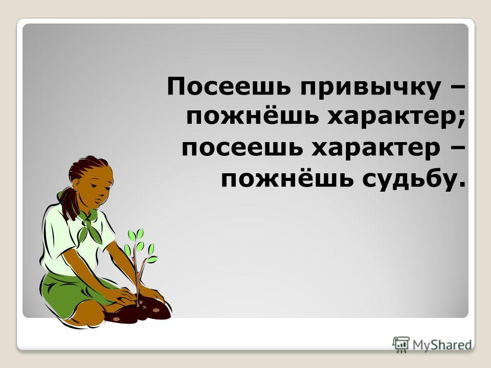 Посеешь привычку – пожнёшь характер; посеешь характер – пожнёшь судьбу.