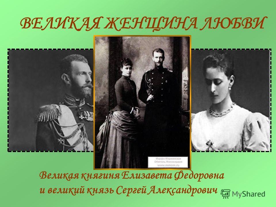 ВЕЛИКАЯ ЖЕНЩИНА ЛЮБВИ Великая княгиня Елизавета Федоровна и великий князь Сергей Александрович
