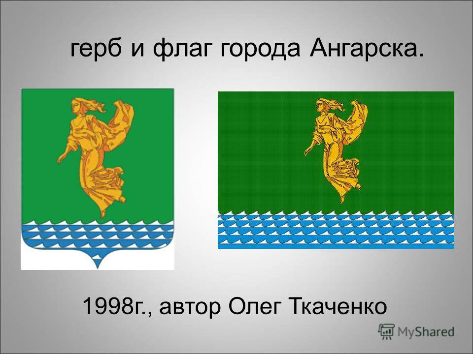 1998г., автор Олег Ткаченко герб и флаг города Ангарска.